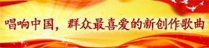 唱响中国,群众最喜爱的新创作歌曲